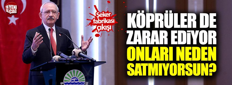 Kılıçdaroğlu: Köprüler de zarar ediyor, neden satmıyorsun?