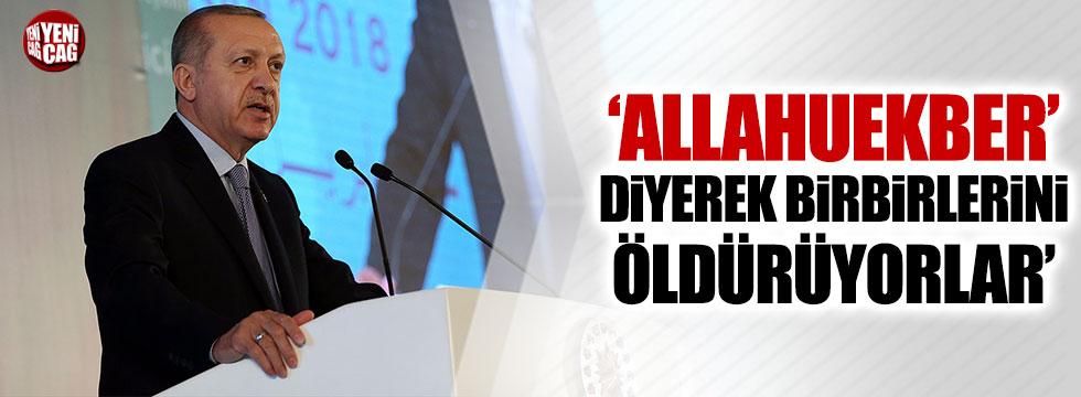 Erdoğan: 'Allahuekber' diyerek birbirlerini öldürüyorlar