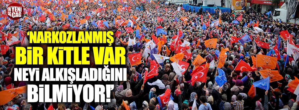 'AKP tabanında bir kitle var, narkozlanmış, neyi alkışladığını bilmiyor'