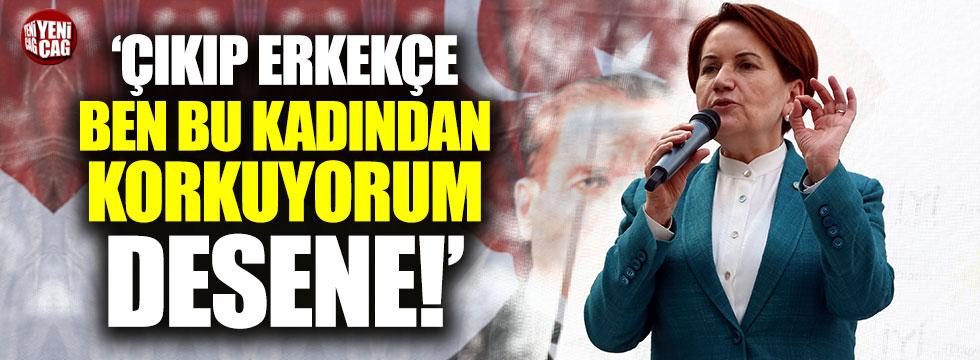 """Meral Akşener: """"Çıkıp erkekçe 'Ben bu kadından korkuyorum' desene!"""""""