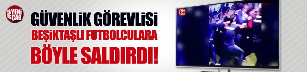 Güvenlik görevlisi Beşiktaşlı futbolculara böyle saldırdı