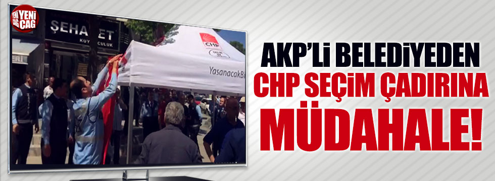 AKP'li belediyeden CHP seçim çadırına müdahale