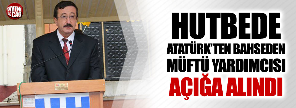 Hutbede Atatürk'ten bahseden müftü yardımcısı açığa alındı