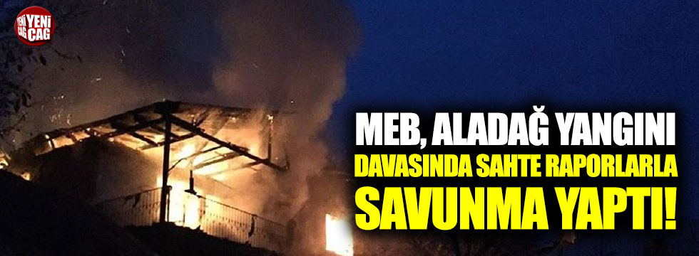 MEB, Aladağ yangını davasında sahte raporlarla savunma yaptı