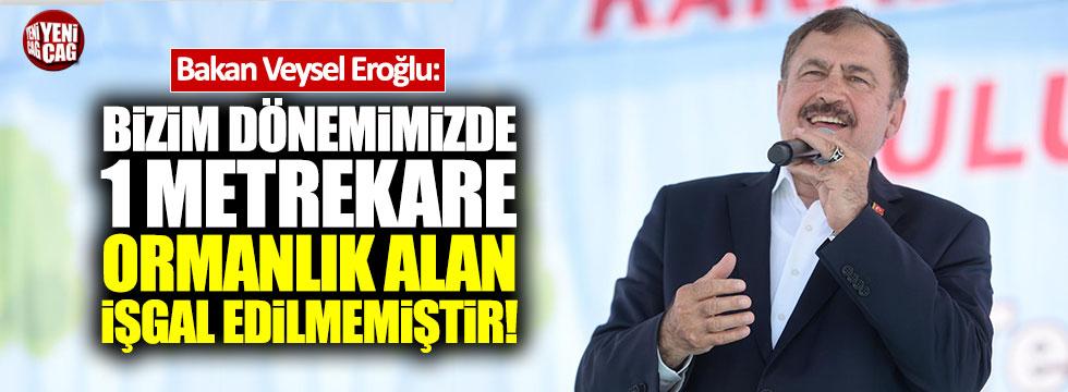"""Eroğlu: """"Bizim dönemimizde 1 metrekare ormanlık alan işgal edilmemiştir"""""""