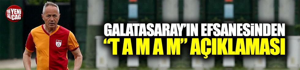 """Galatasaray'ın efsanesinden """"T A M A M"""" açıklaması"""
