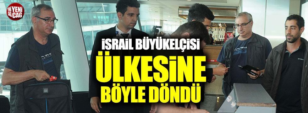İsrail Büyükelçisi ülkesine böyle döndü