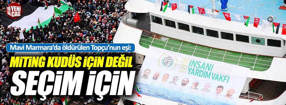 """Eşi Mavi Marmara'da öldürülen Topçuğlu: """"Miting seçim için…"""""""