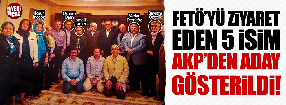 Teröristbaşı Fethullah Gülen'i ziyaret eden 5 isim AKP'den aday gösterildi
