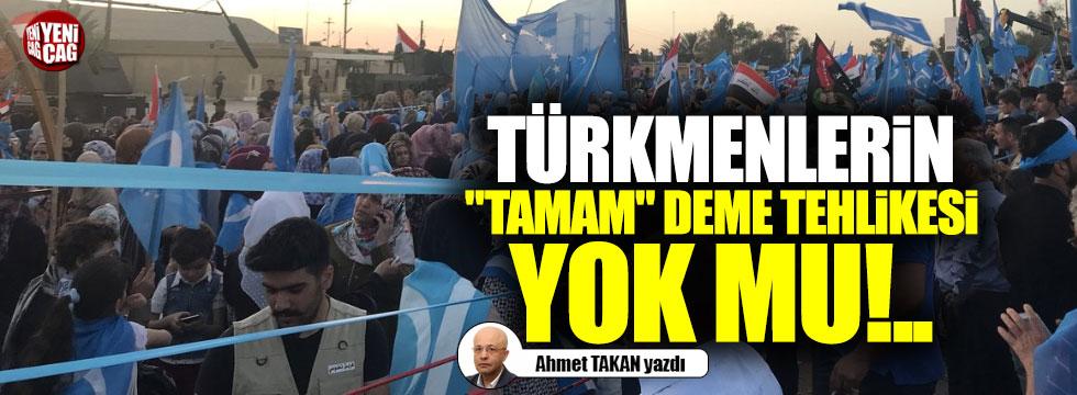 """Türkmenlerin """"tamam"""" deme tehlikesi yok mu!.."""