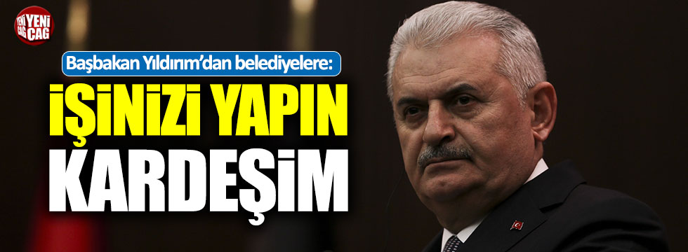 Başbakan Yıldırım'dan belediyelere: İşinizi yapın kardeşim