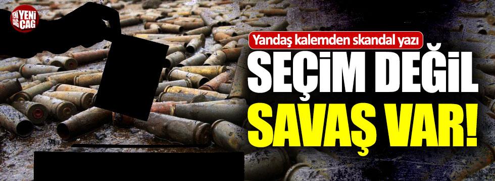 """Yandaş yazar: """"Seçim değil savaş var"""""""