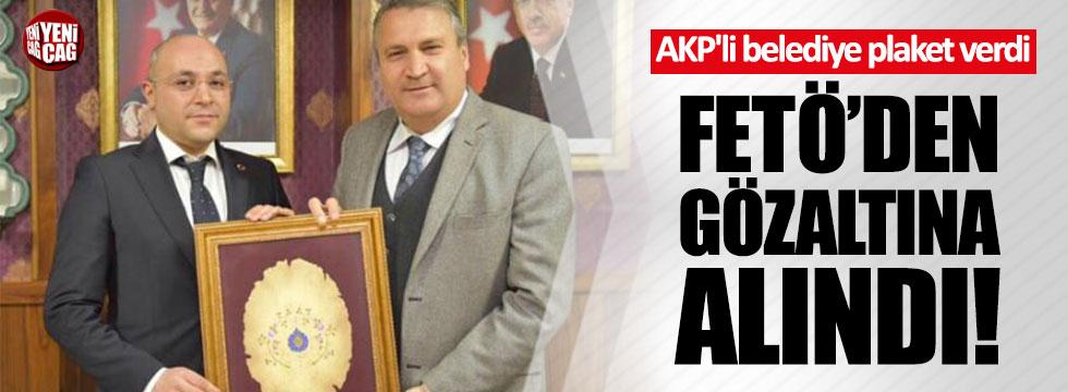 AKP'li belediye plaket verdi, FETÖ'den gözaltına alındı!