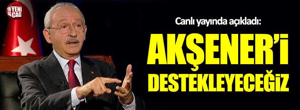 Kılıçdaroğlu: Akşener'i destekleyeceğiz