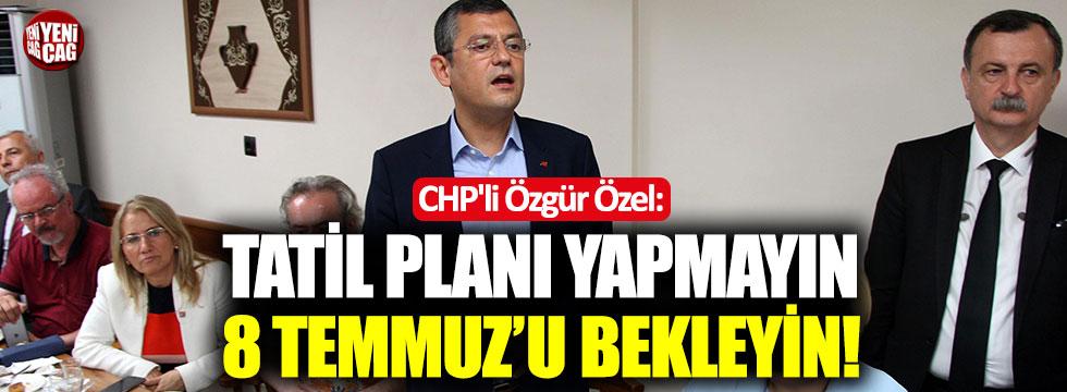 """CHP'li Özgür Özel: """"Tatil planı yapmayın, 8 Temmuz'u bekleyin"""""""