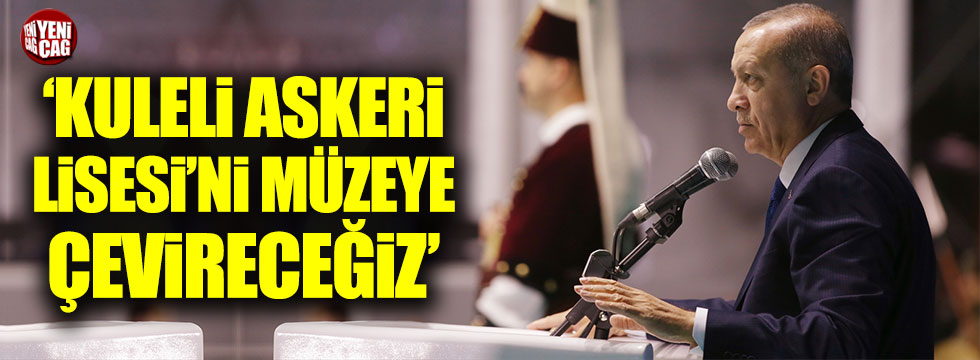 Erdoğan: Kuleli Askeri Lisesi'ni müzeye çevireceğiz