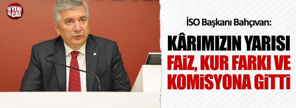 İSO Başkanı Bahçıvan: Karımızın yarısı faiz, kur farkı ve komisyona gitti