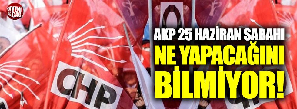 """""""AKP, 25 Haziran sabahı ne yapacağını bilmiyor"""""""