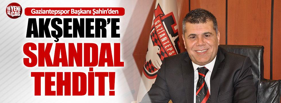Gaziantepspor Başkanı'ndan Akşener'e tehdit