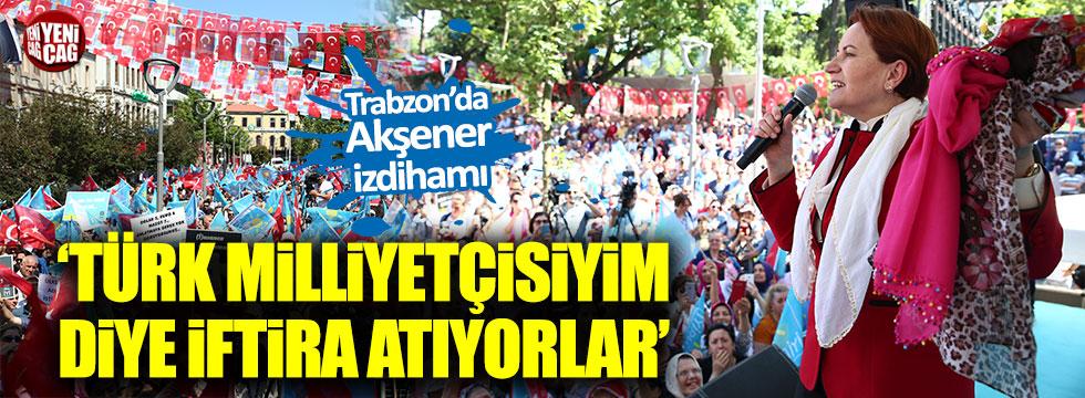 Akşener: Türk milliyetçisiyim diye iftira atıyorlar