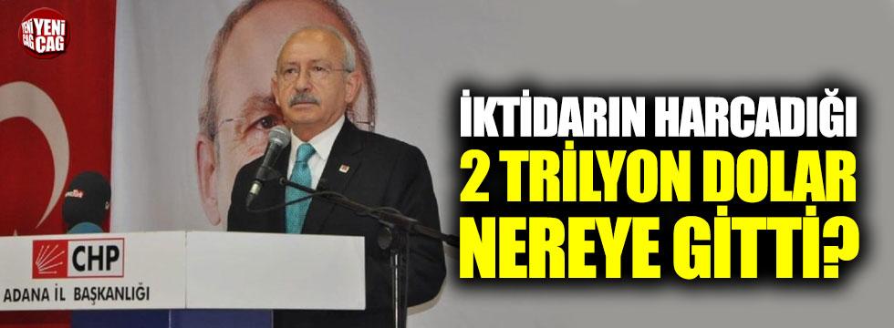 Kılıçdaroğlu: İktidarın harcadığı 2 trilyon dolar nereye gitti?