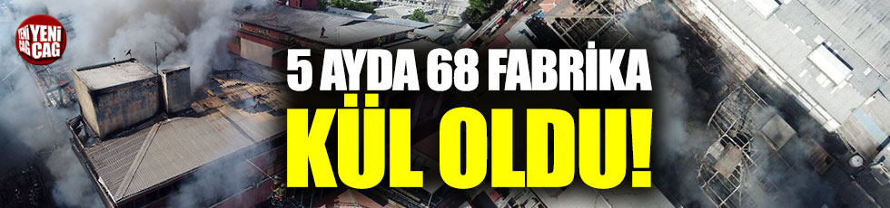 5 ayda 68 fabrika yandı