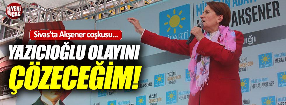"""Akşener, """"Yazıcıoğlu olayını çözeceğim"""""""