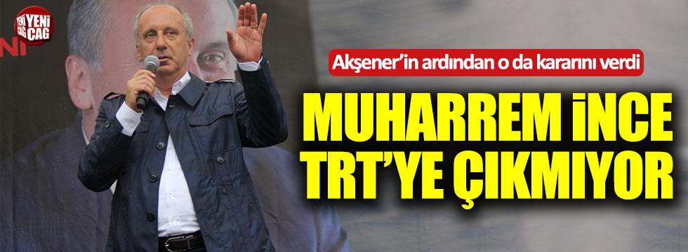 Muharrem İnce TRT'ye çıkmayacak