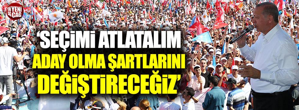 Erdoğan: Seçimi atlatalım aday olma şartlarını değiştireceğiz