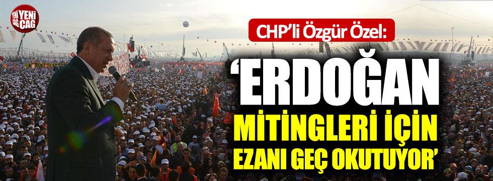"""Özel: """"Erdoğan ezanları mitingi nedeniyle geç okutuyor"""""""