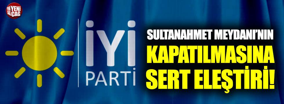 İYİ Parti'den Sultanahmet Meydanı'nın kapatılmasına sert eleştiri