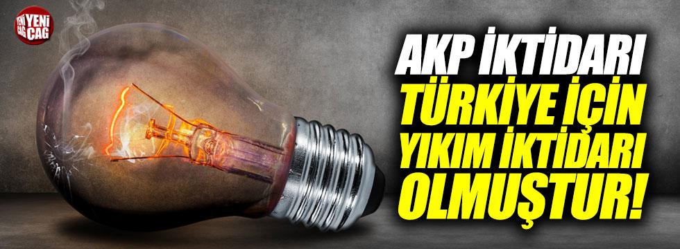 """""""AKP iktidarı Türkiye için bir yıkım iktidarı olmuştur"""""""