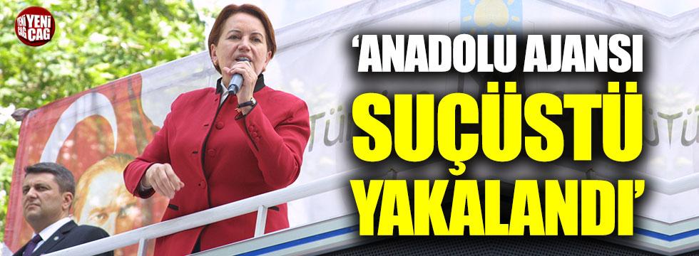 """Akşener: """"Anadolu Ajansı suçüstü yakalandı!"""""""