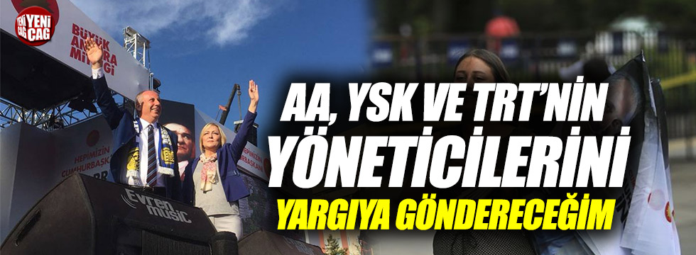 """İnce'den AA YSK TRT tepkisi: """"Yargıya göndereceğim"""""""