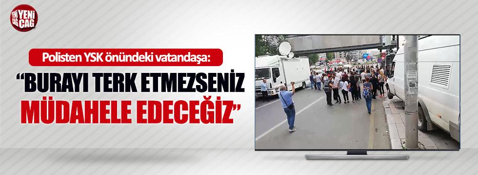 """Polisten YSK önündeki vatandaşa """"Burayı terk edin"""""""