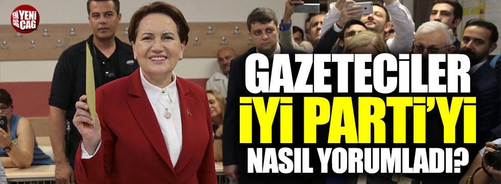 Gazeteciler İYİ Parti'yi nasıl yorumladı?
