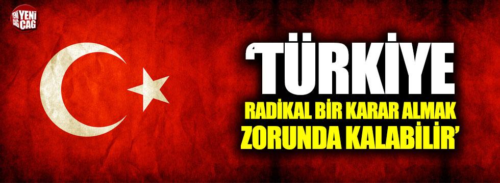 """""""Türkiye radikal bir karar almak zorunda kalabilir"""""""