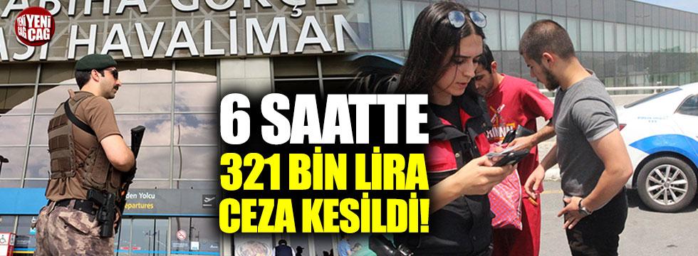 6 saatte 321 bin lira ceza kesildi