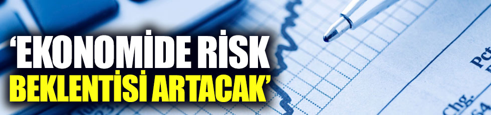 """Ekonomide risk beklentisi artacak"""
