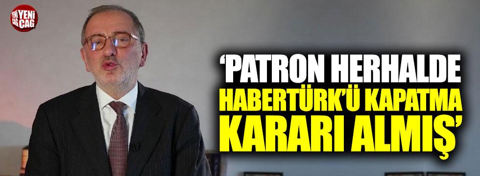 """""""Patron herhalde Habertürk'ü kapatma kararı almış"""""""