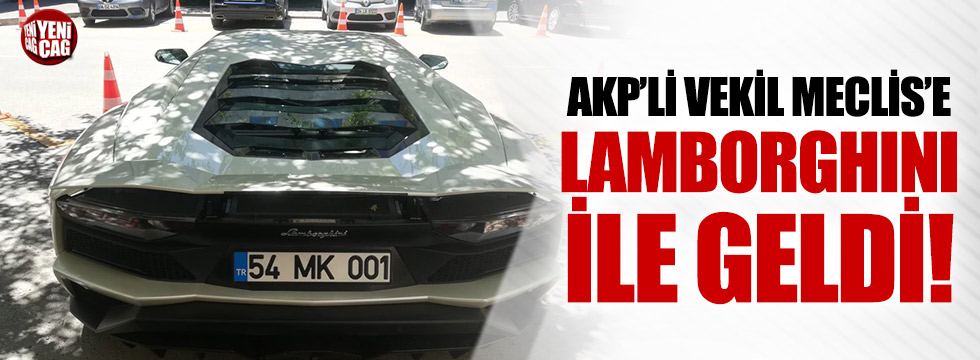 AKP'li vekil meclise Lamborghini ile geldi