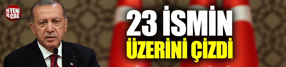 Erdoğan 23 ismin üzerini çizdi