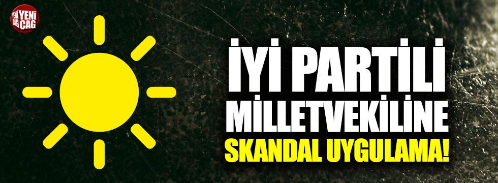 İYİ Partili Vekile skandal uygulama!