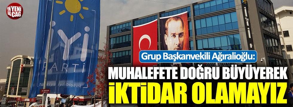 İYİ Partili Ağıralioğlu: Muhalefete doğru büyüyerek iktidar olamayız
