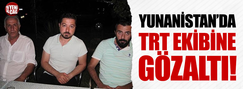 Yunanistan'da TRT ekibine gözaltı