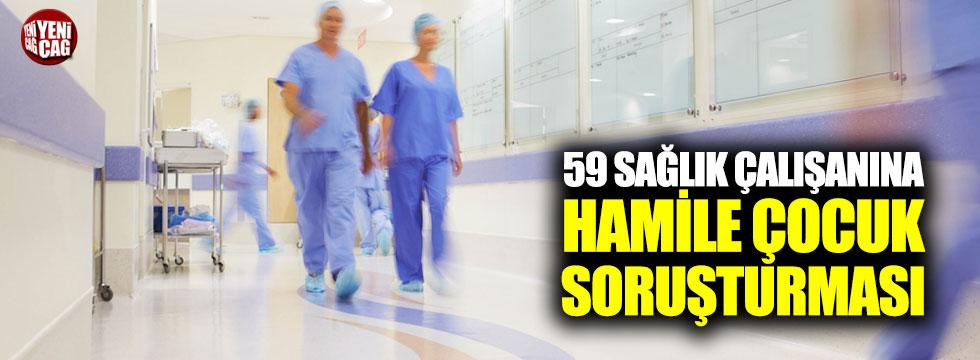 59 sağlık çalışanına hamile çocuk soruşturması