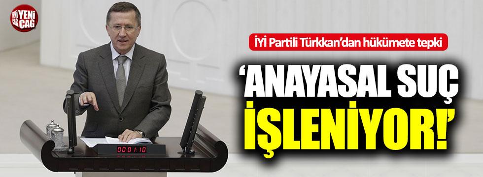 """İYİ Partili Türkkan: """"Anayasal suç işleniyor!"""""""