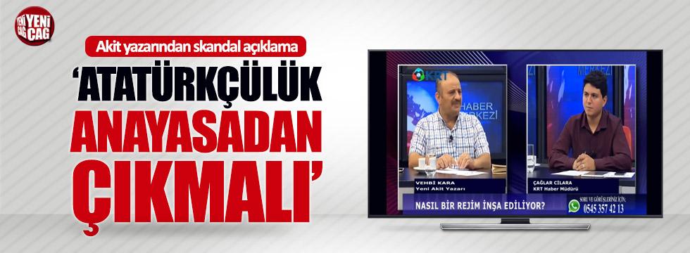 """Akit yazarı Kara: """"Atatürkçülük anayasadan kaldırılmalı"""""""
