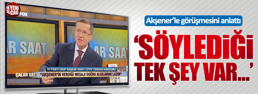 Lütfü Türkkan, Akşener'le görüşmesini anlattı
