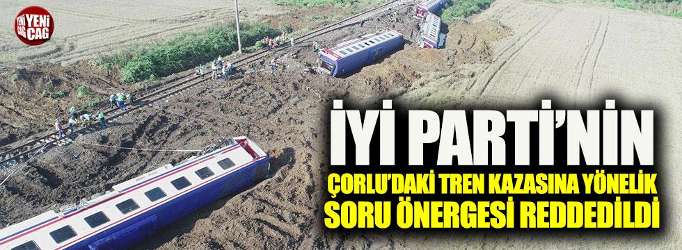 İYİ Parti'nin 'Çorlu'daki tren kazasına' ilişkin soru önergesi reddedildi